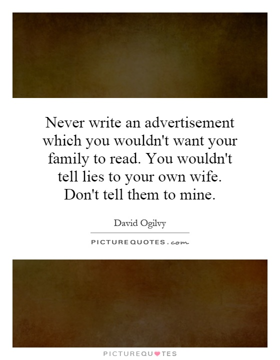 Never write an advertisement which you wouldn't want your family to read. You wouldn't tell lies to your own wife. Don't tell them to mine Picture Quote #1