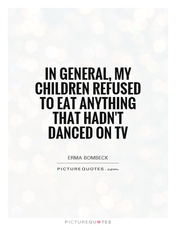 In general, my children refused to eat anything that hadn't danced on TV Picture Quote #1
