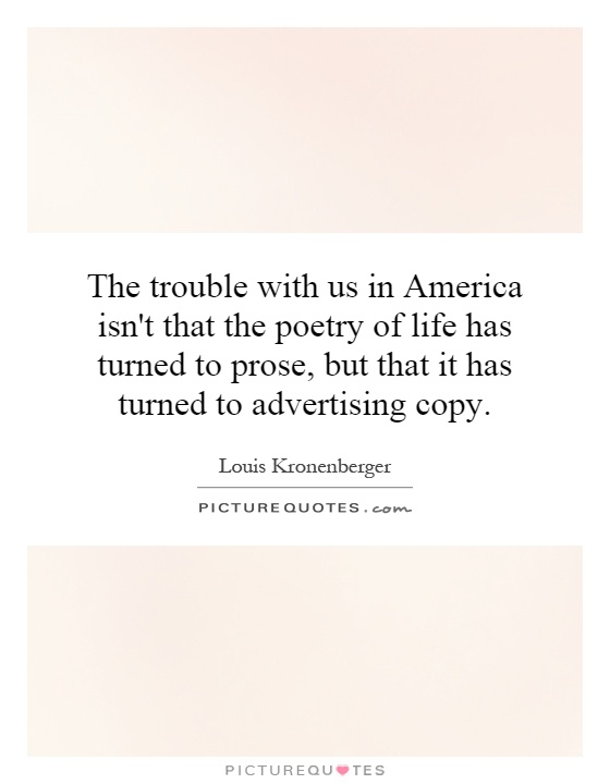 The trouble with us in America isn't that the poetry of life has turned to prose, but that it has turned to advertising copy Picture Quote #1