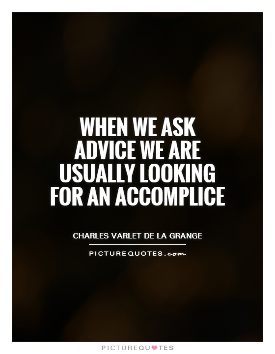 When we ask advice we are usually looking for an accomplice Picture Quote #1