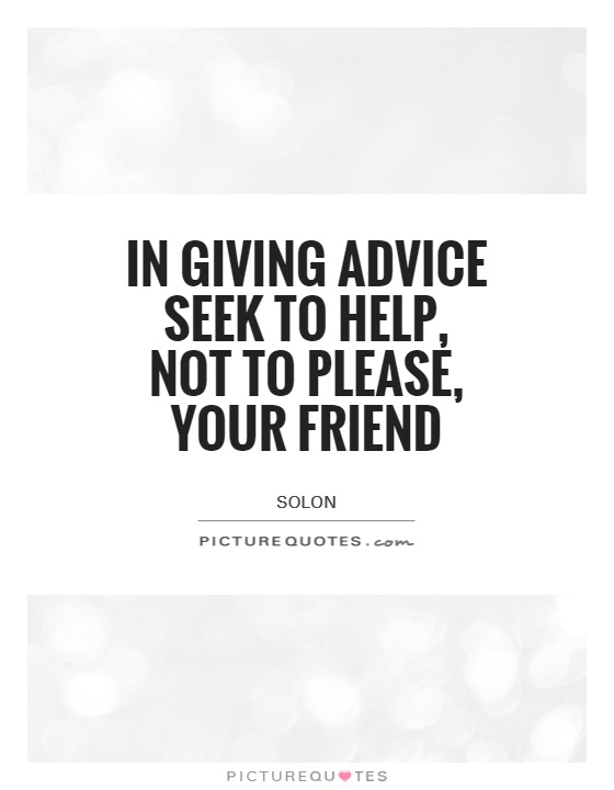 In giving advice seek to help, not to please, your friend Picture Quote #1