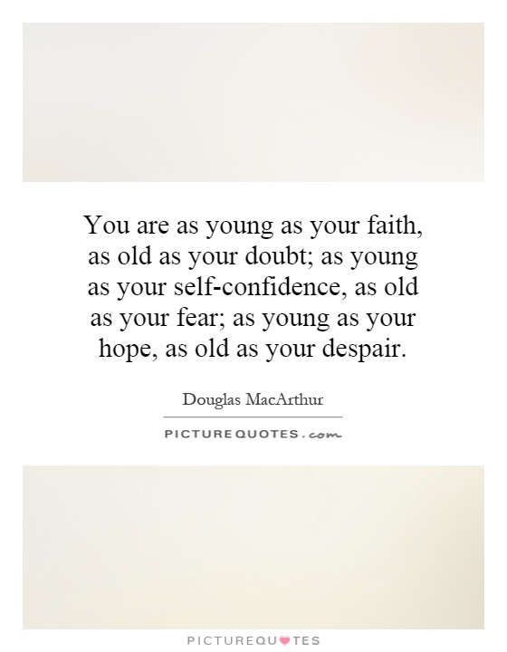 You are as young as your faith, as old as your doubt; as young as your self-confidence, as old as your fear; as young as your hope, as old as your despair Picture Quote #1