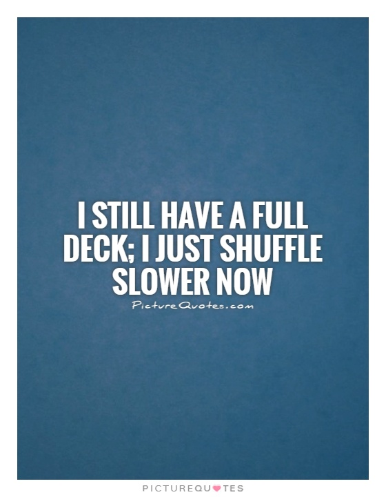 I still have a full deck; I just shuffle slower now Picture Quote #1