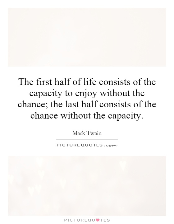 The first half of life consists of the capacity to enjoy without the chance; the last half consists of the chance without the capacity Picture Quote #1