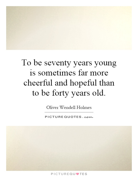 To be seventy years young is sometimes far more cheerful and hopeful than to be forty years old Picture Quote #1