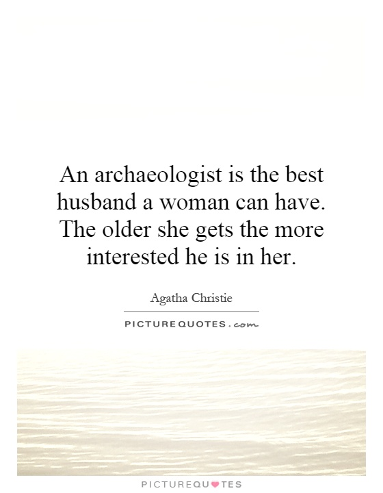 An archaeologist is the best husband a woman can have. The older she gets the more interested he is in her Picture Quote #1