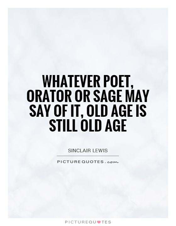 Whatever poet, orator or sage may say of it, old age is still old age Picture Quote #1