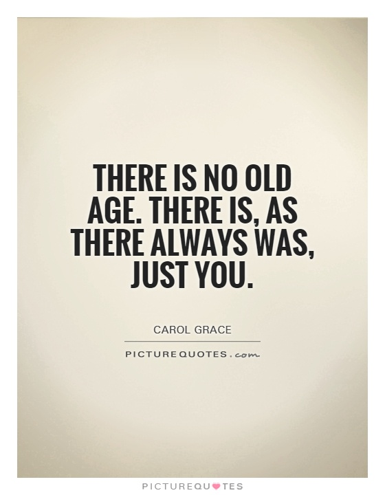 There is no old age. There is, as there always was, just you Picture Quote #1