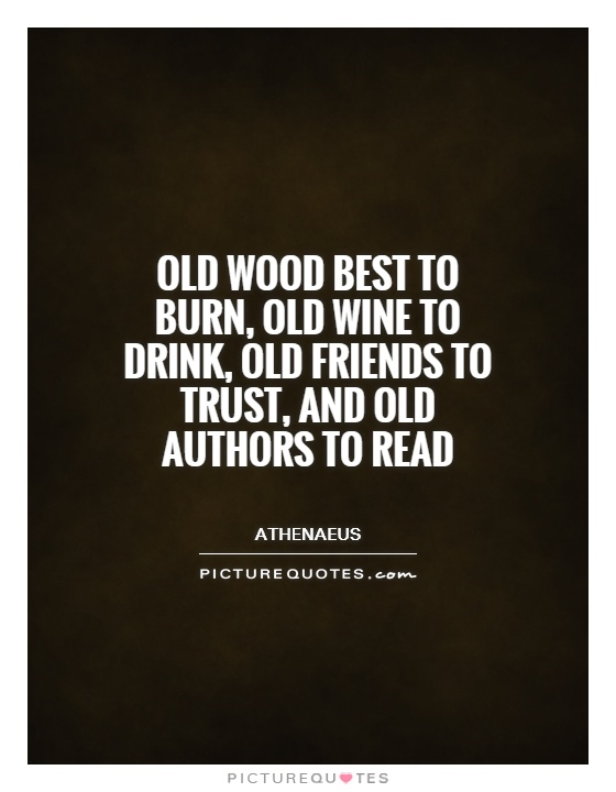 Old wood best to burn, old wine to drink, old friends to trust, and old authors to read Picture Quote #1