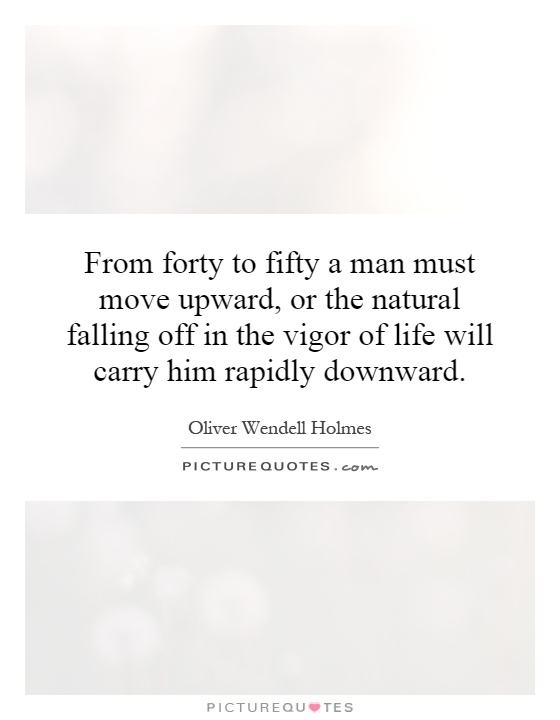 From forty to fifty a man must move upward, or the natural falling off in the vigor of life will carry him rapidly downward Picture Quote #1