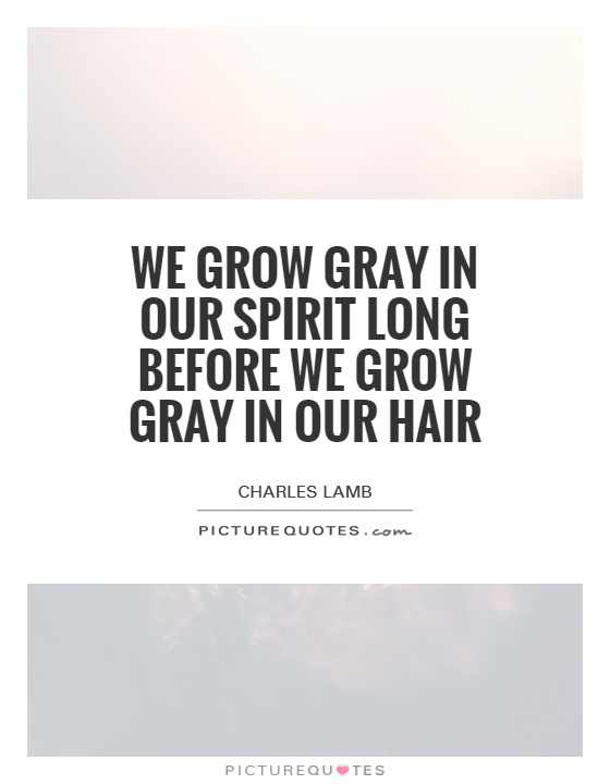 We grow gray in our spirit long before we grow gray in our hair Picture Quote #1