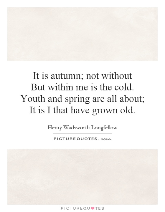 It is autumn; not without But within me is the cold. Youth and spring are all about; It is I that have grown old Picture Quote #1