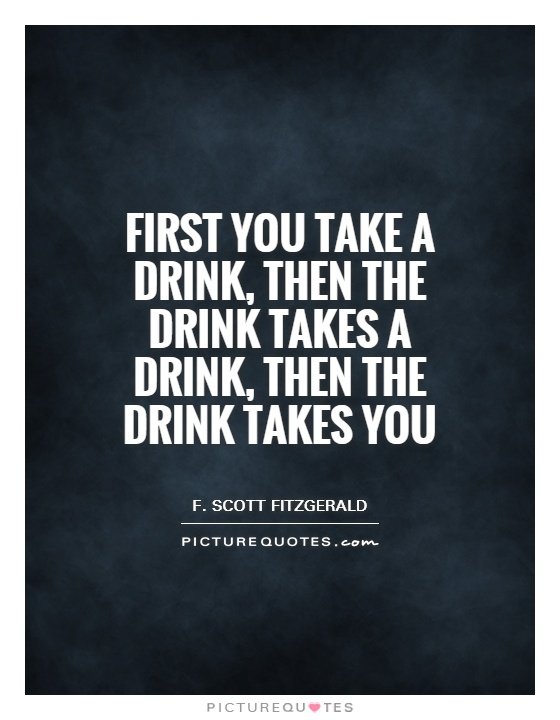 First you take a drink, then the drink takes a drink, then the drink takes you Picture Quote #1