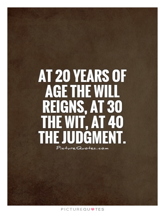 At 20 years of age the will reigns, at 30 the wit, at 40 the judgment Picture Quote #1