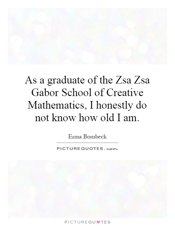 As a graduate of the Zsa Zsa Gabor School of Creative Mathematics, I honestly do not know how old I am Picture Quote #1