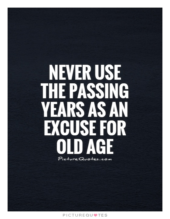 Never use the passing years as an excuse for old age Picture Quote #1