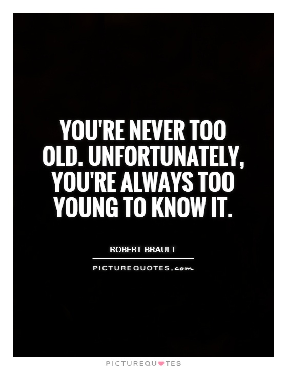 You're never too old. Unfortunately, you're always too young to know it Picture Quote #1