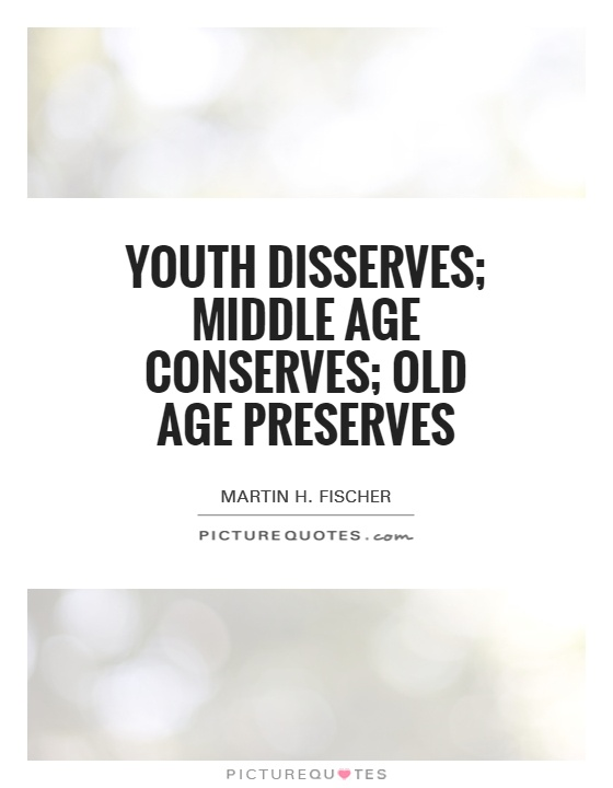 Youth disserves; middle age conserves; old age preserves Picture Quote #1