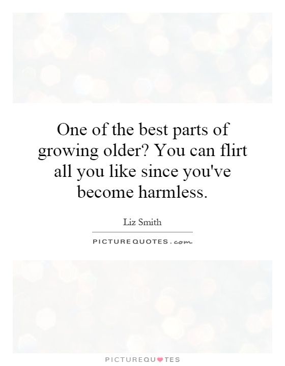 One of the best parts of growing older? You can flirt all you like since you've become harmless Picture Quote #1