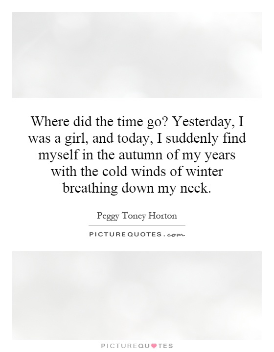 Where did the time go? Yesterday, I was a girl, and today, I suddenly find myself in the autumn of my years with the cold winds of winter breathing down my neck Picture Quote #1