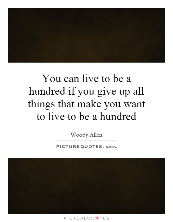 You can live to be a hundred if you give up all things that make you want to live to be a hundred Picture Quote #1