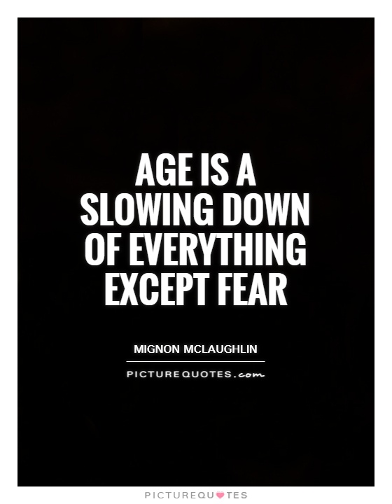 Age is a slowing down of everything except fear Picture Quote #1