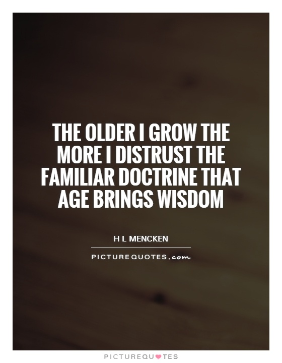 The older I grow the more I distrust the familiar doctrine that age brings wisdom Picture Quote #1