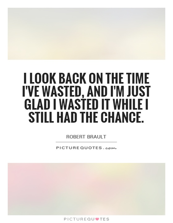 I look back on the time I've wasted, and I'm just glad I wasted it while I still had the chance Picture Quote #1