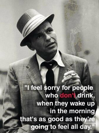 I feel sorry for people who don't drink. When they wake up in the morning, that's as good as they're going to feel all day Picture Quote #1