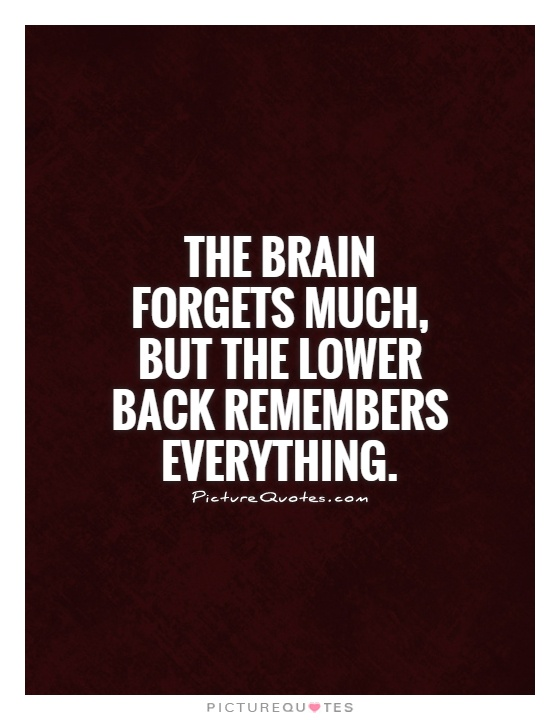 The brain forgets much, but the lower back remembers everything Picture Quote #1