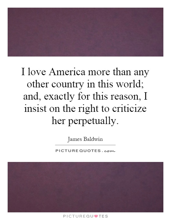 I love America more than any other country in this world; and, exactly for this reason, I insist on the right to criticize her perpetually Picture Quote #1