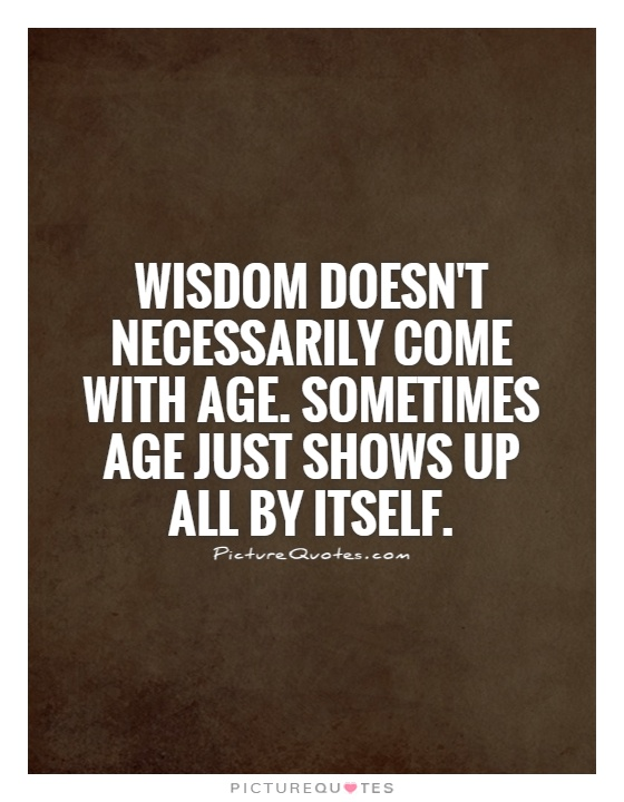 Wisdom doesn't necessarily come with age. Sometimes age just shows up all by itself Picture Quote #1