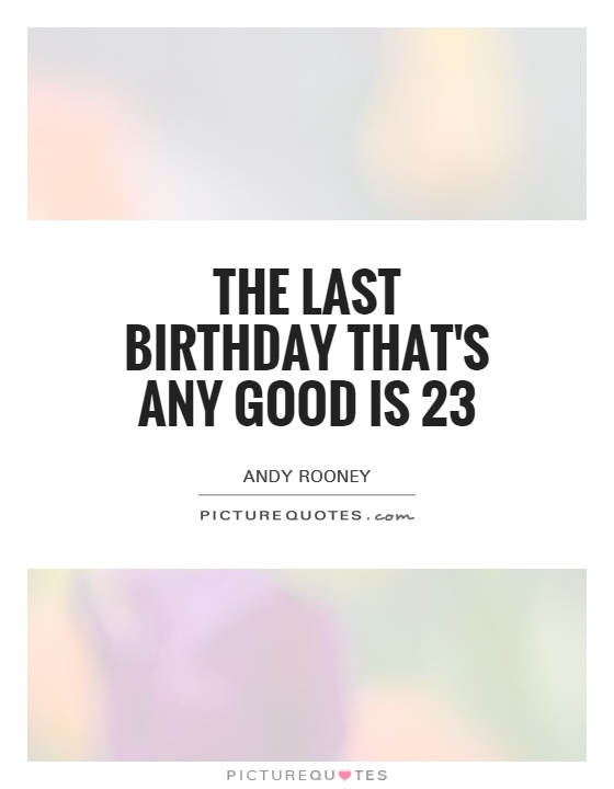 The last birthday that's any good is 23 Picture Quote #1