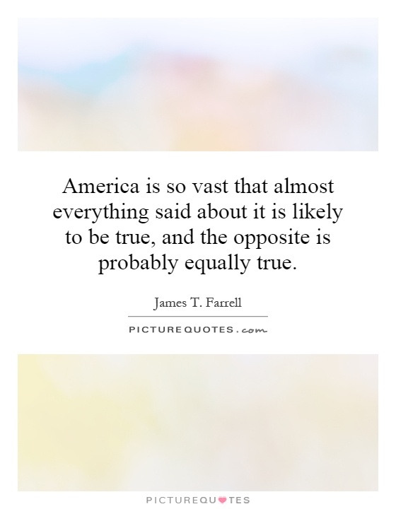 America is so vast that almost everything said about it is likely to be true, and the opposite is probably equally true Picture Quote #1