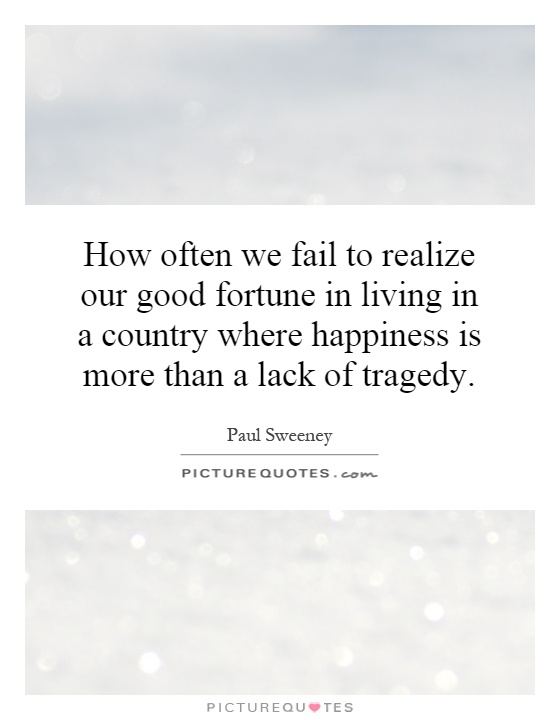 How often we fail to realize our good fortune in living in a country where happiness is more than a lack of tragedy Picture Quote #1