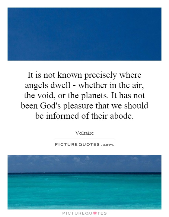 It is not known precisely where angels dwell - whether in the air, the void, or the planets. It has not been God's pleasure that we should be informed of their abode Picture Quote #1