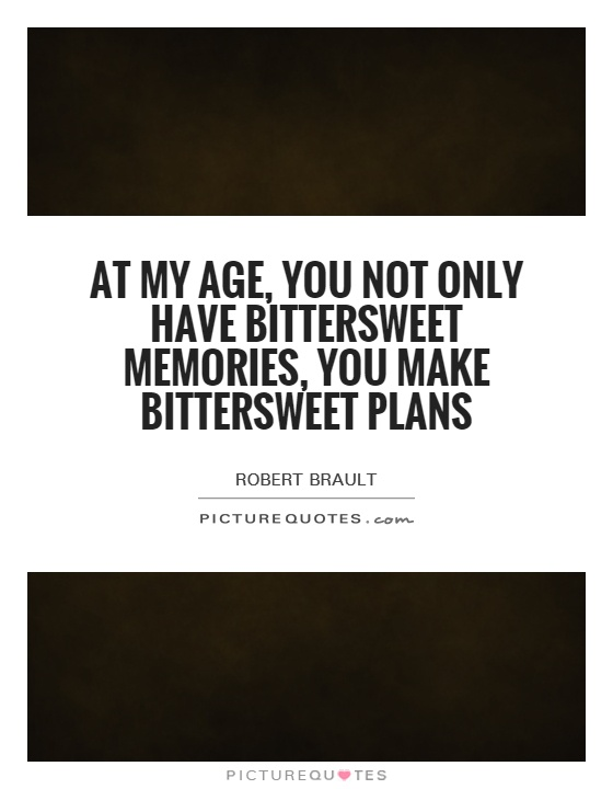 At my age, you not only have bittersweet memories, you make bittersweet plans Picture Quote #1