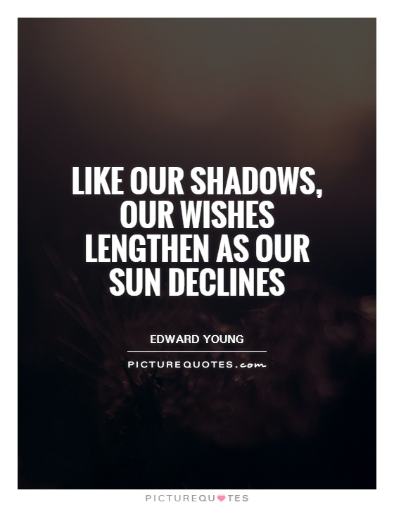 Like our shadows, Our wishes lengthen as our sun declines Picture Quote #1