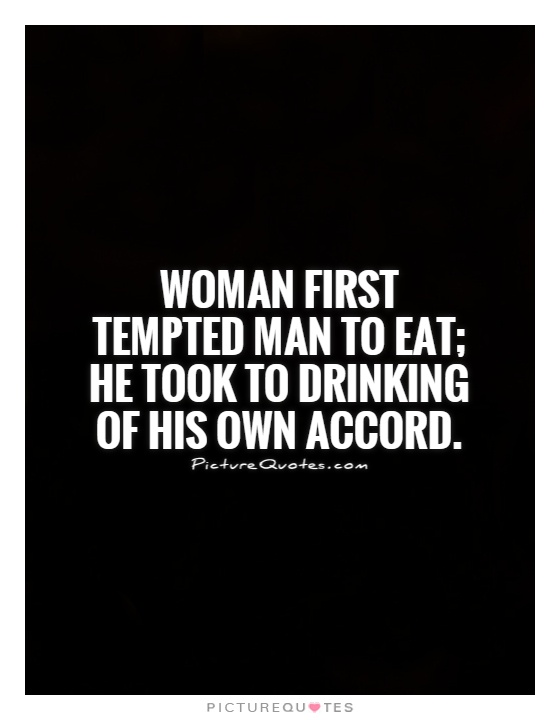 Woman first tempted man to eat; he took to drinking of his own accord Picture Quote #1
