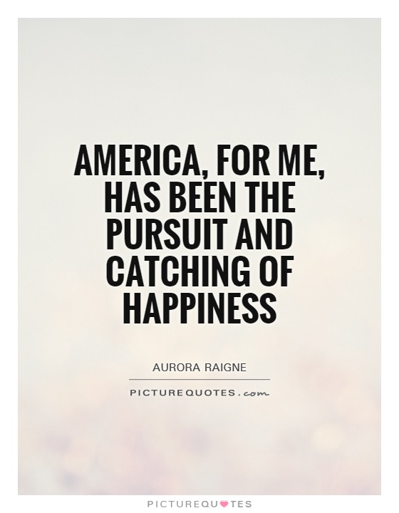 America, for me, has been the pursuit and catching of happiness Picture Quote #1