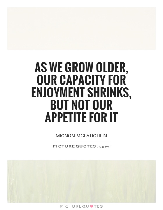 As we grow older, our capacity for enjoyment shrinks, but not our appetite for it Picture Quote #1