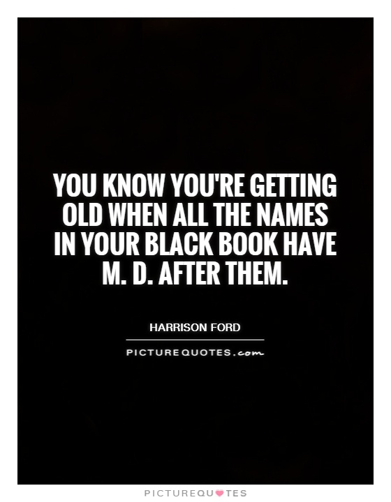You know you're getting old when all the names in your black book have M. D. After them Picture Quote #1