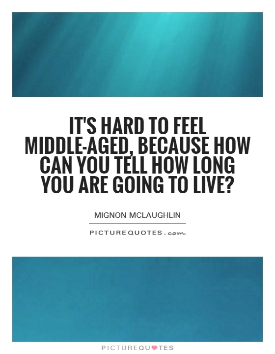It's hard to feel middle-aged, because how can you tell how long you are going to live? Picture Quote #1