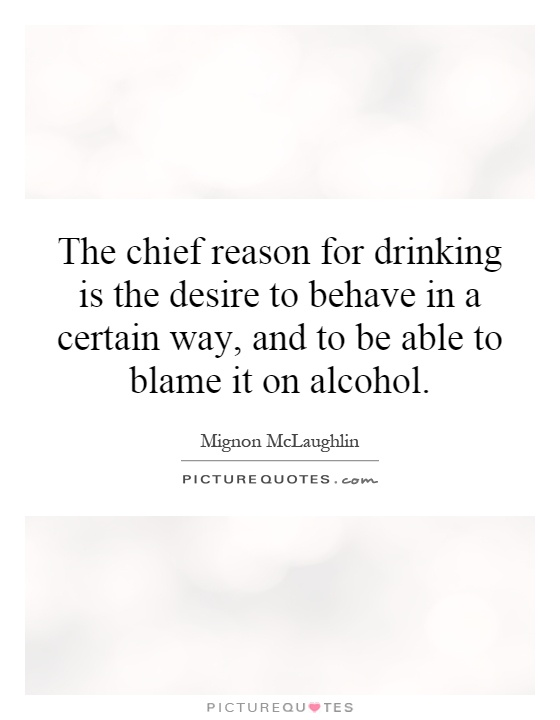 The chief reason for drinking is the desire to behave in a certain way, and to be able to blame it on alcohol Picture Quote #1
