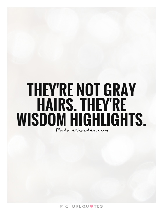 They're not gray hairs. They're wisdom highlights Picture Quote #1