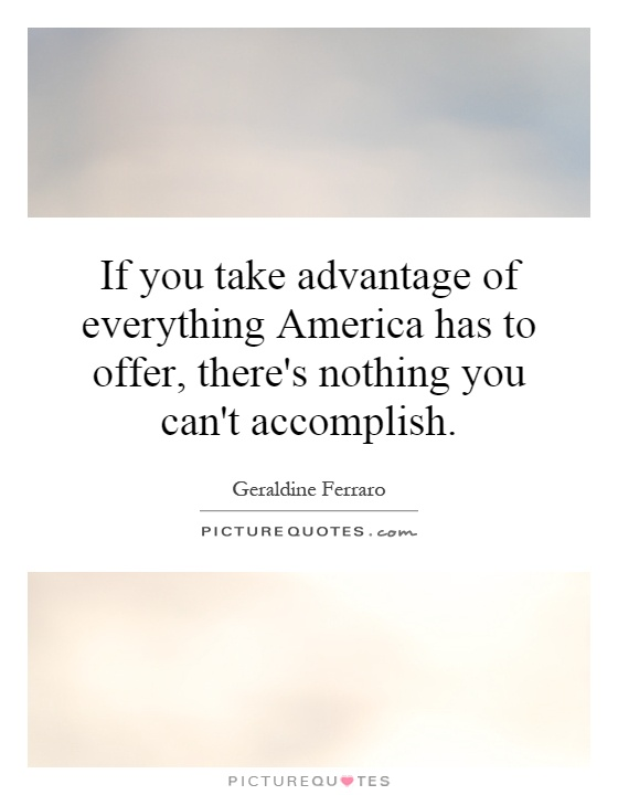 If you take advantage of everything America has to offer, there's nothing you can't accomplish Picture Quote #1