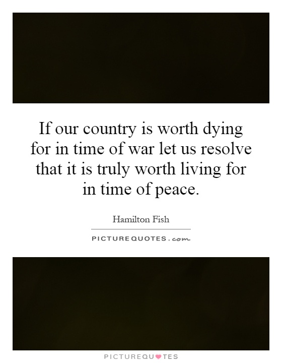 If our country is worth dying for in time of war let us resolve that it is truly worth living for in time of peace Picture Quote #1