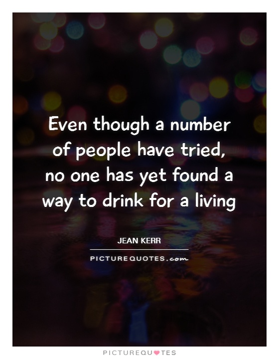 Even though a number of people have tried, no one has yet found a way to drink for a living Picture Quote #1