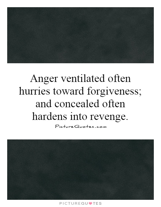 Anger ventilated often hurries toward forgiveness; and concealed often hardens into revenge Picture Quote #1