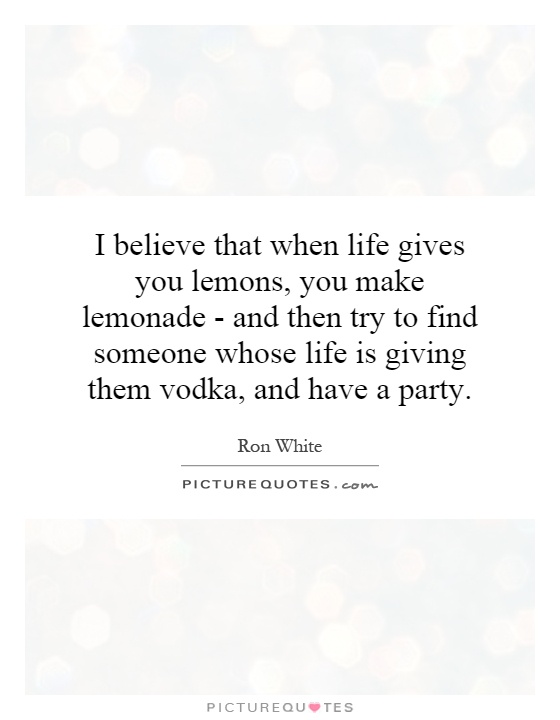 I believe that when life gives you lemons, you make lemonade - and then try to find someone whose life is giving them vodka, and have a party Picture Quote #1